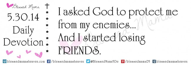 5.30.14~I asked God to protect me from my enemies... And I started losing friends.