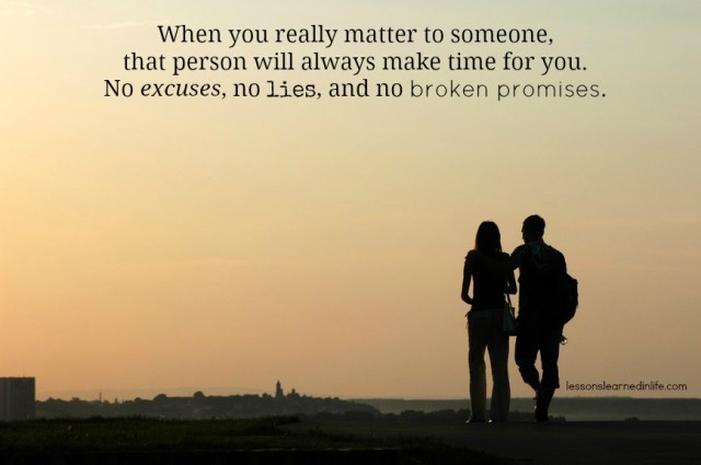 When you really matter to someone, that person will make time for you.....