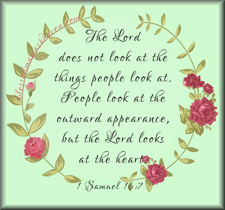 1 Samuel 16:7~The Lord does not look at the things that people look at. People look at the outward appearance but the Lord looks at the heart.