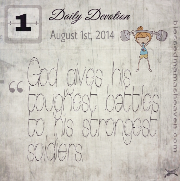 Daily Devotion ~ August 1st ~ God gives his toughest battles to his strongest soldiers.