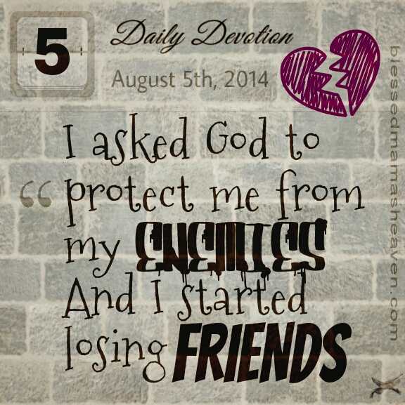Daily Devotions • August 5th ~I asked God to protect me from my enemies & I started losing friends.