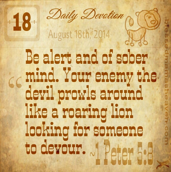 Daily Devotion • August 18th • 1 Peter 5:8 ~Be alert and of sober mind. Your enemy, the devil, prowls around like a roaring lion looking for someone to devour.