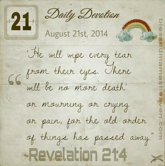 Daily Devotion • August 21st • Revelation 21:4 ~He will wipe every tear from their eyes. There will be no more death, or mourning, or crying, or pain, for the old order of things has passed away.