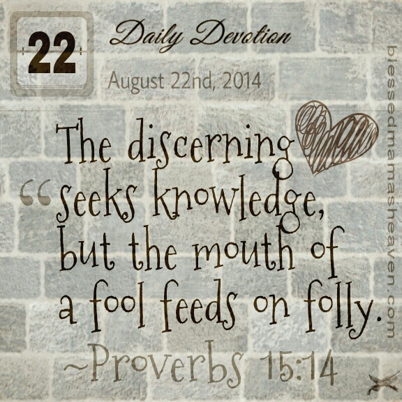 Daily Devotion • August 22nd • Proverbs 15:14 ~The discerning heart seeks knowledge, but the mouth of a fool feeds on folly.