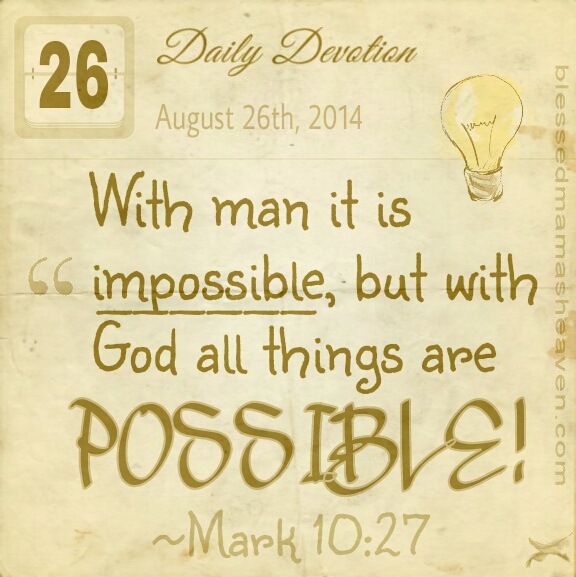 Daily Devotion • August 26th • Mark 10:27 • With man it is impossible, but with God all things are possible.
