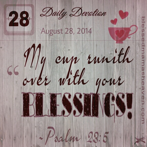 Daily Devotion • August 28th • Psalm 23:5 • My cup runith over with your blessings!