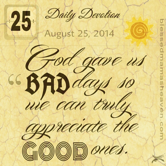 Daily Devotion • August 25th • God gave us bad days so we can truly appreciate the good ones.