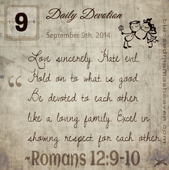 Daily Devotion • September 9th • Romans 12:9-10 • Love sincerely. Hate evil. Hold on to what is good. Be devoted to each other like a loving family. Excel in showing respect for each other.