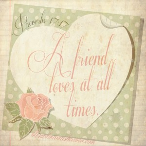 A friend loves at all times. ~Proverbs 17:17