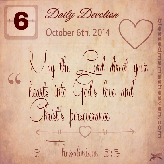 Daily Devotion • October 6th • 2 Thessalonians 3:5 ~May the Lord direct your hearts into God's love and Christ's perseverance.
