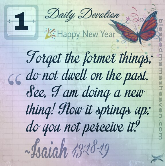 Forget the former things; do not dwell on the past. See, I am doing a new thing! Now it springs up; do you not perceive it? ~Isaiah 43:18-19  Read the New Year, New You post...