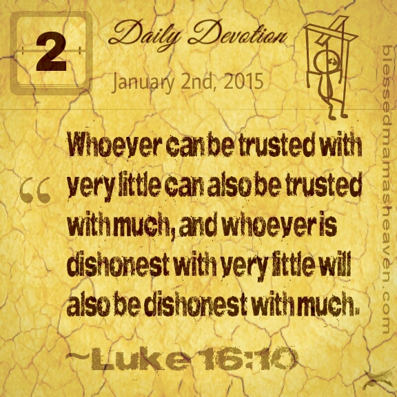 "Daily Devotion • January 2nd • Luke 16:10~""Whoever can be trusted with very little can also be trusted with much, and whoever is dishonest with very little will also be dishonest with much."