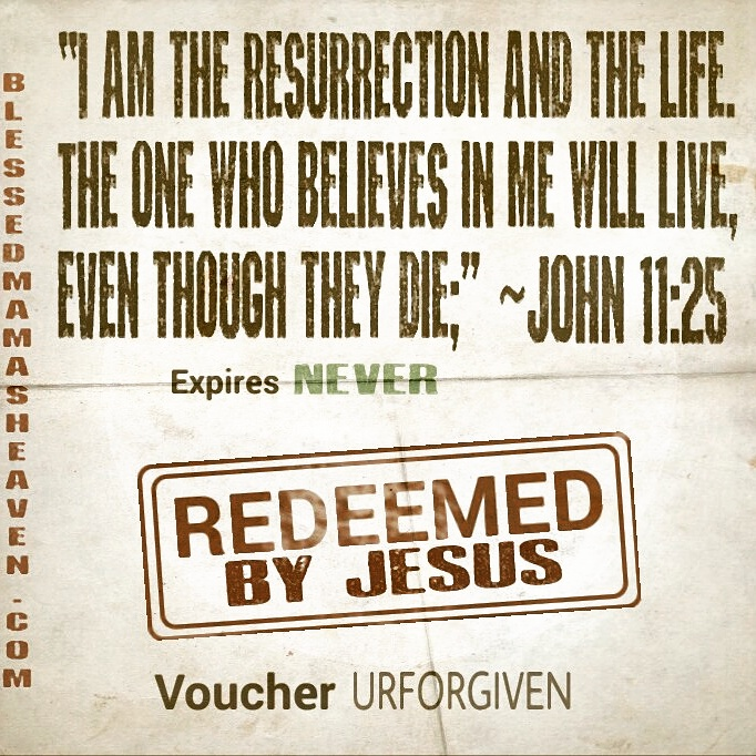 """Jesus said to her, """"I am the resurrection and the life. The one who believes in me will live, even though they die;"""" {John 11:25}"""