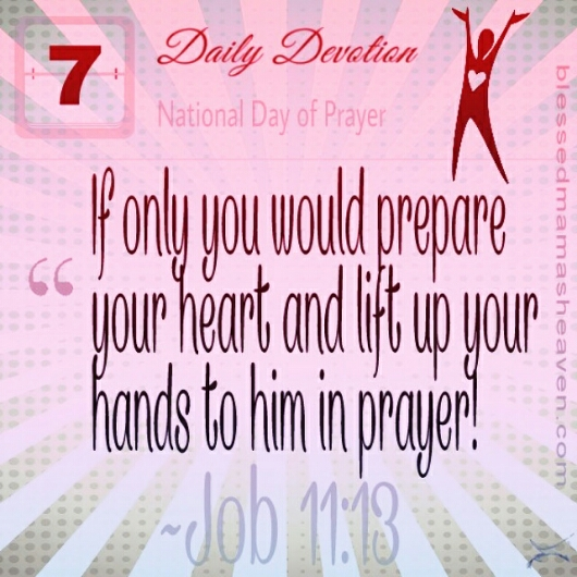 "🙏Daily Devotion • May 7th • Job 11:13 ~""If only you would prepare your heart and lift up your hands to him in prayer!🙌 •     •     •     •     •      www.blessedmamasheaven.com •     •     •     •     • #dailydevotion #job #bibleverseoftheday #scripture #dailybibleverse #pray #nationaldayofprayer"